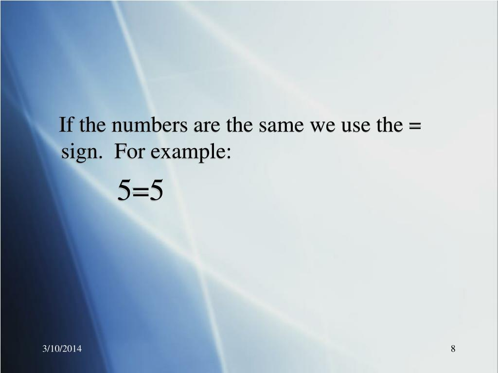 If the numbers are the same we use the = sign.  For example: