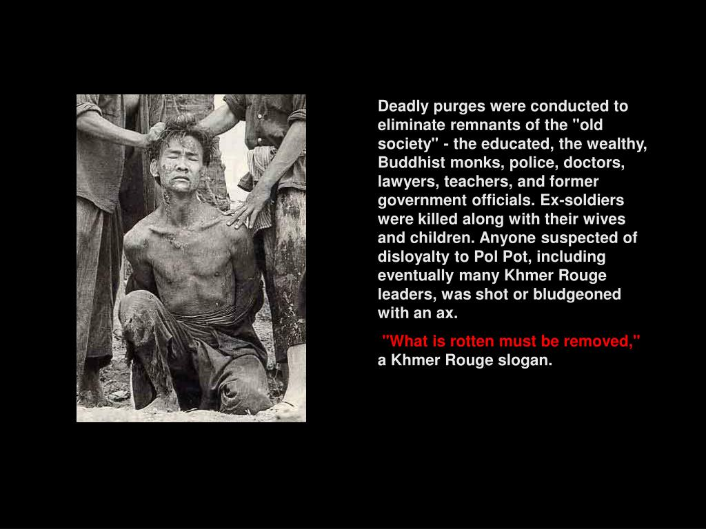 """Deadly purges were conducted to eliminate remnants of the """"old society"""" - the educated, the wealthy, Buddhist monks, police, doctors, lawyers, teachers, and former government officials. Ex-soldiers were killed along with their wives and children. Anyone suspected of disloyalty to Pol Pot, including eventually many Khmer Rouge leaders, was shot or bludgeoned with an ax."""