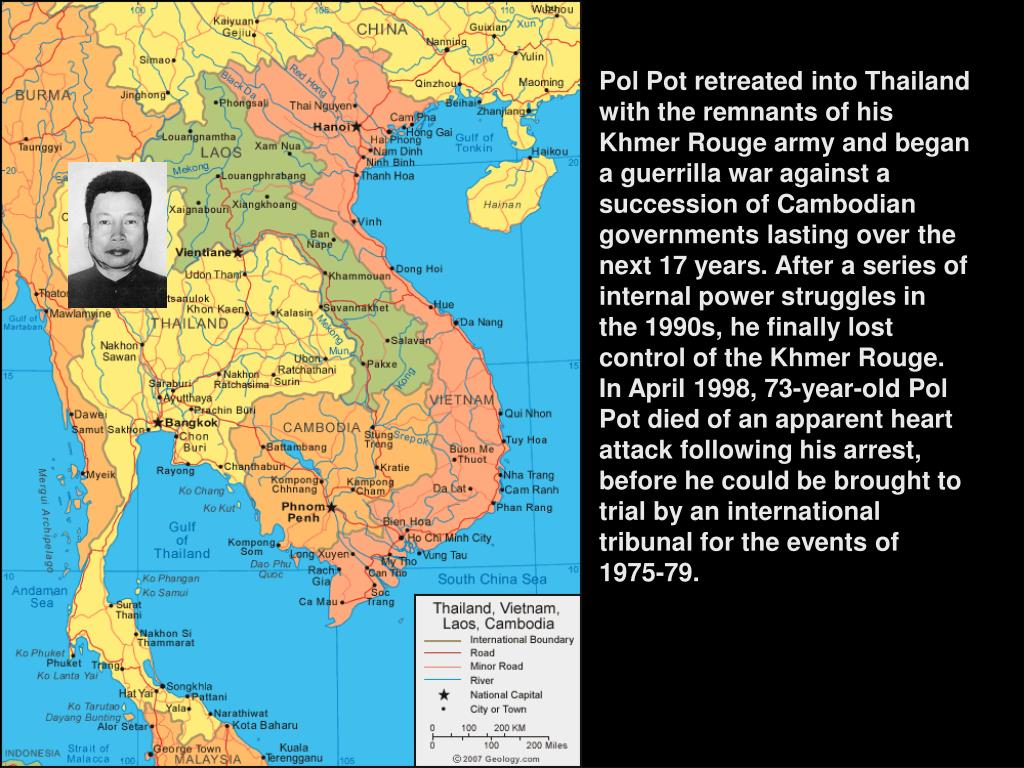 Pol Pot retreated into Thailand with the remnants of his Khmer Rouge army and began a guerrilla war against a succession of Cambodian governments lasting over the next 17 years. After a series of internal power struggles in the 1990s, he finally lost control of the Khmer Rouge. In April 1998, 73-year-old Pol Pot died of an apparent heart attack following his arrest, before he could be brought to trial by an international tribunal for the events of 1975-79.