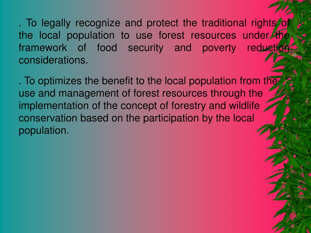 . To legally recognize and protect the traditional rights of the local population to use forest resources under the framework of food security and poverty reduction considerations.