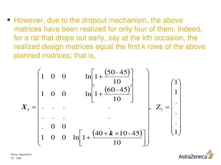 However, due to the dropout mechanism, the above matrices have been realized for only four of them. Indeed, for a rat that drops out early, say at the kth occasion, the realized design matrices equal the first k rows of the above planned matrices; that is,
