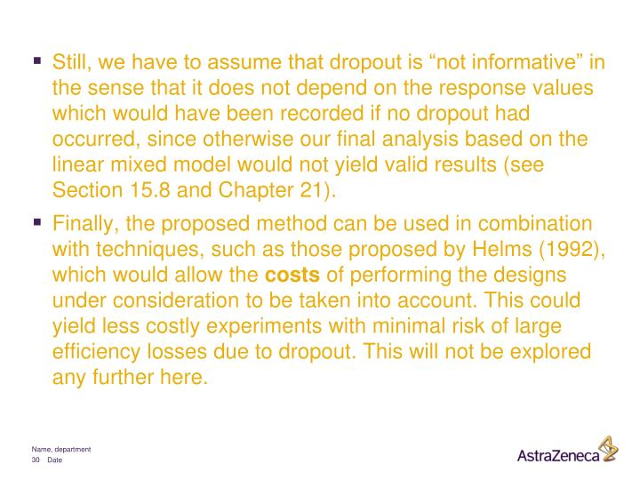"Still, we have to assume that dropout is ""not informative"" in the sense that it does not depend on the response values which would have been recorded if no dropout had occurred, since otherwise our final analysis based on the linear mixed model would not yield valid results (see Section 15.8 and Chapter 21)."