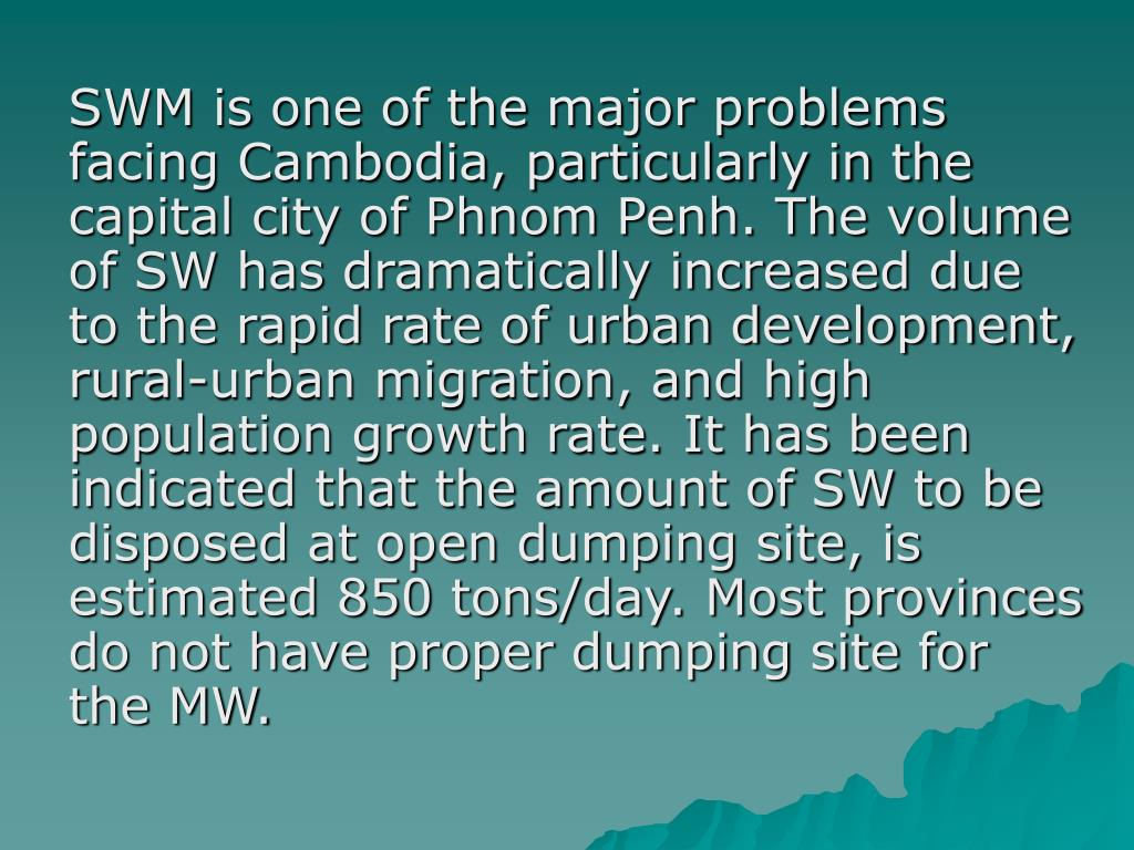 SWM is one of the major problems facing Cambodia, particularly in the capital city of Phnom Penh. The volume of SW has dramatically increased due to the rapid rate of urban development, rural-urban migration, and high population growth rate. It has been indicated that the amount of SW to be disposed at open dumping site, is estimated 850 tons/day. Most provinces do not have proper dumping site for the MW.