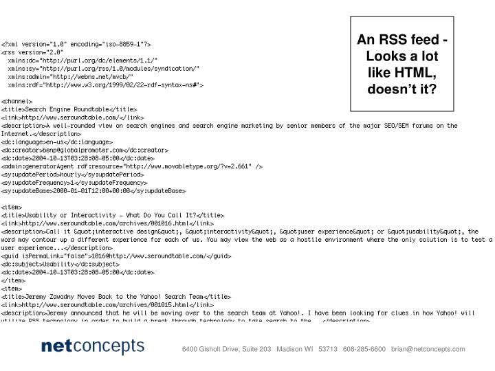 An RSS feed - Looks a lot like HTML, doesn't it?