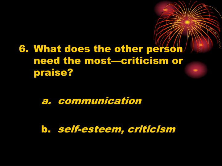 What does the other person need the most—criticism or praise?