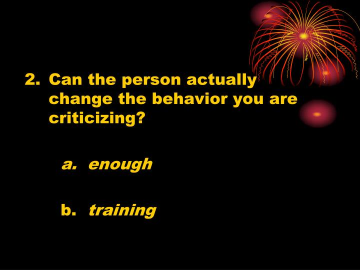 Can the person actually change the behavior you are criticizing?