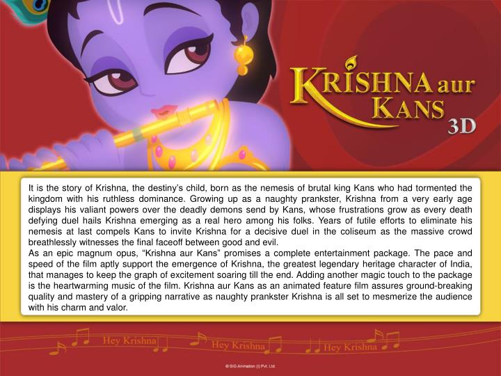 It is the story of Krishna, the destiny's child, born as the nemesis of brutal king Kans who had tormented the kingdom with his ruthless dominance. Growing up as a naughty prankster, Krishna from a very early age displays his valiant powers over the deadly demons send by Kans, whose frustrations grow as every death defying duel hails Krishna emerging as a real hero among his folks. Years of futile efforts to eliminate his nemesis at last compels Kans to invite Krishna for a decisive duel in the coliseum as the massive crowd breathlessly witnesses the final faceoff between good and evil.
