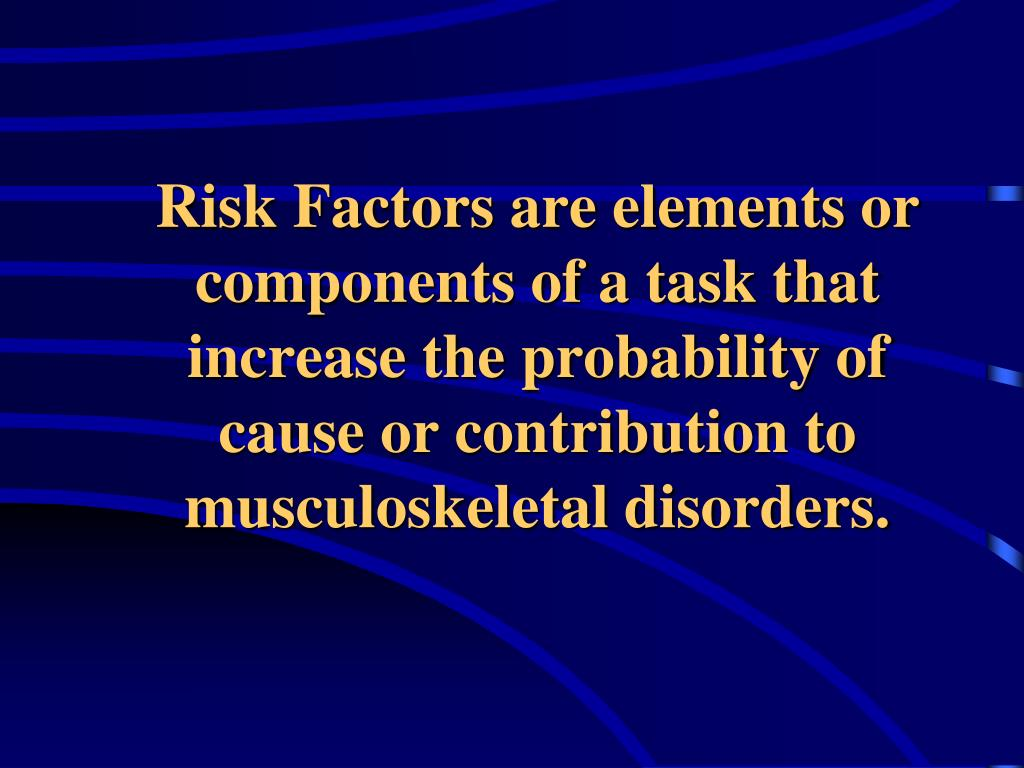 Risk Factors are elements or components of a task that increase the probability of cause or contribution to musculoskeletal disorders.
