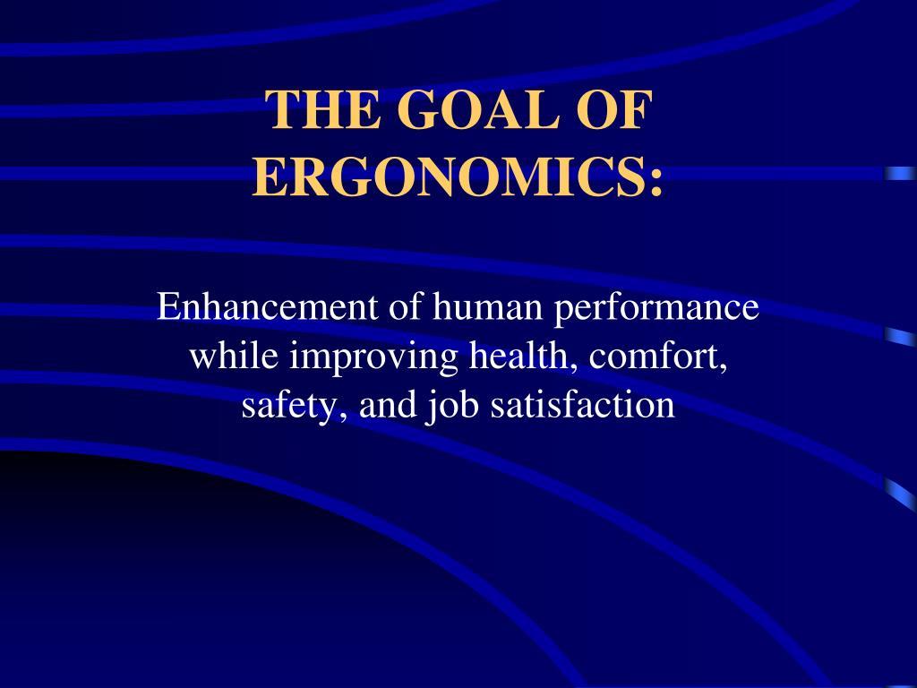 THE GOAL OF ERGONOMICS: