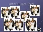option 1 clone them
