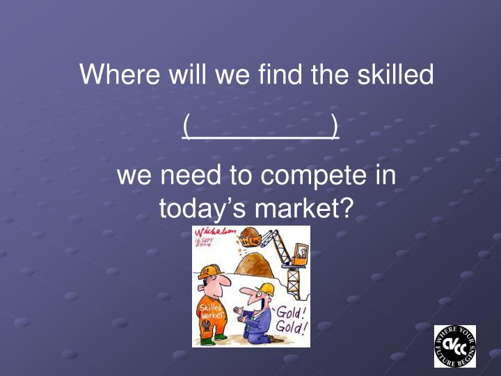 Where will we find the skilled