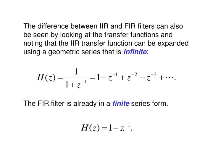 The difference between IIR and FIR filters can also be seen by looking at the transfer functions and noting that the IIR transfer function can be expanded using a geometric series that is