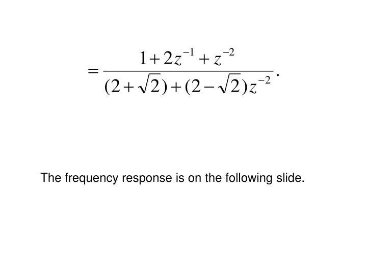 The frequency response is on the following slide.