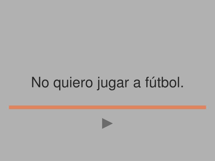 No quiero jugar a fútbol.