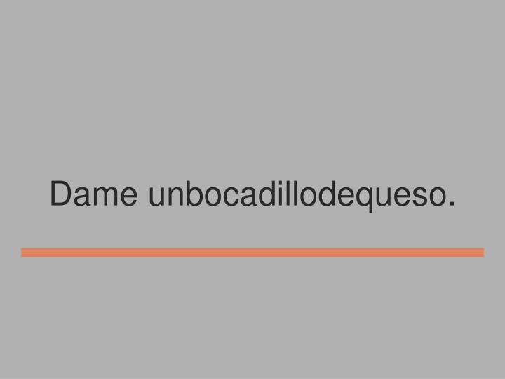 Dame unbocadillodequeso.