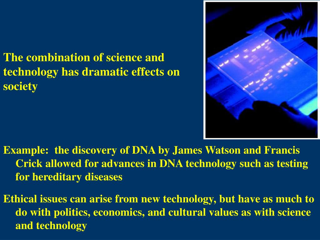 Example:  the discovery of DNA by James Watson and Francis Crick allowed for advances in DNA technology such as testing for hereditary diseases