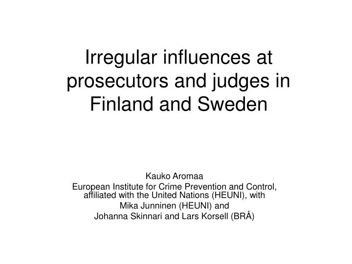 Irregular influences at prosecutors and judges in finland and sweden l.jpg