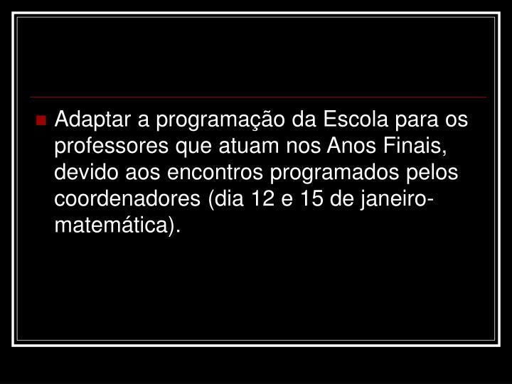 Adaptar a programação da Escola para os professores que atuam nos Anos Finais, devido aos encontros programados pelos coordenadores (dia 12 e 15 de janeiro-matemática).