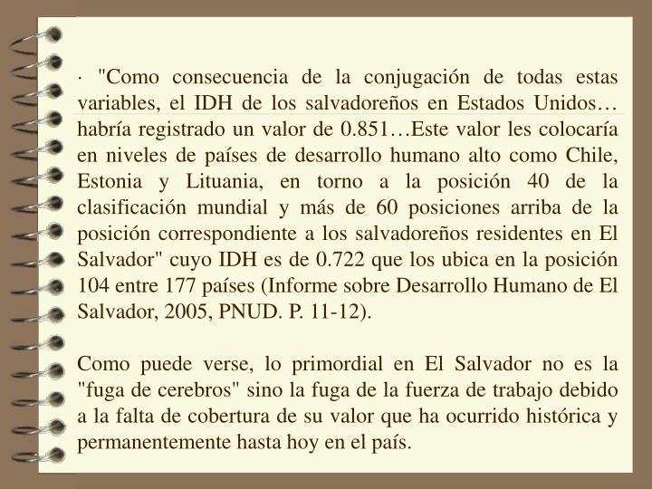 """· """"Como consecuencia de la conjugación de todas estas variables, el IDH de los salvadoreños en Estados Unidos… habría registrado un valor de 0.851…Este valor les colocaría en niveles de países de desarrollo humano alto como Chile, Estonia y Lituania, en torno a la posición 40 de la clasificación mundial y más de 60 posiciones arriba de la posición correspondiente a los salvadoreños residentes en El Salvador"""" cuyo IDH es de 0.722 que los ubica en la posición 104 entre 177 países (Informe sobre Desarrollo Humano de El Salvador, 2005, PNUD. P. 11-12)."""