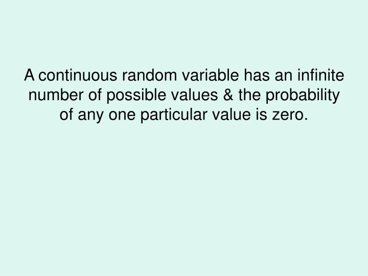 A continuous random variable has an infinite number of possible values & the probability of any one particular value is zero.