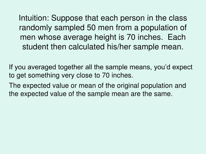 Intuition: Suppose that each person in the class randomly sampled 50 men from a population of men whose average height is 70 inches.  Each student then calculated his/her sample mean.