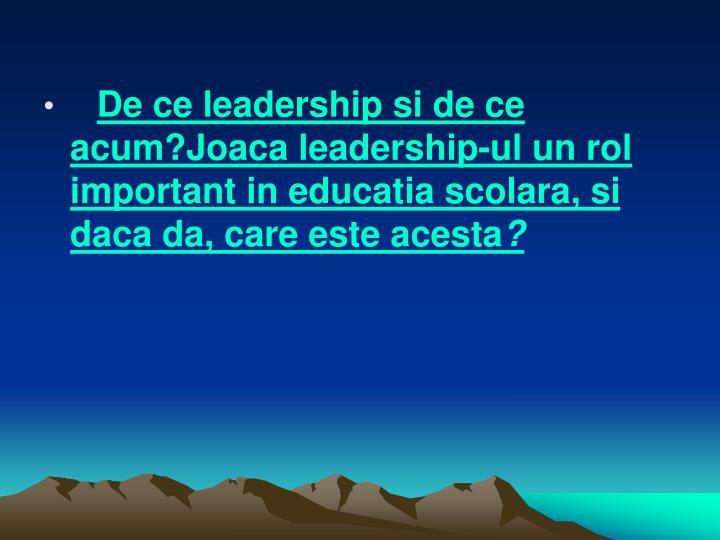 De ce leadership si de ce acum?Joaca leadership-ul un rol important in educatia scolara, si daca da, care este acesta