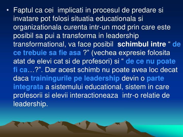 Faptul ca cei implicati in procesul de predare si invatare pot folosi situatia educationala si organizationala curenta intr-un mod prin care este posibil sa pui a transforma in leadership transformational, va face posibil
