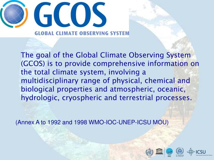 The goal of the Global Climate Observing System (GCOS) is to provide comprehensive information on the total climate system, involving a multidisciplinary range of physical, chemical and biological properties and atmospheric, oceanic, hydrologic, cryospheric and terrestrial processes.