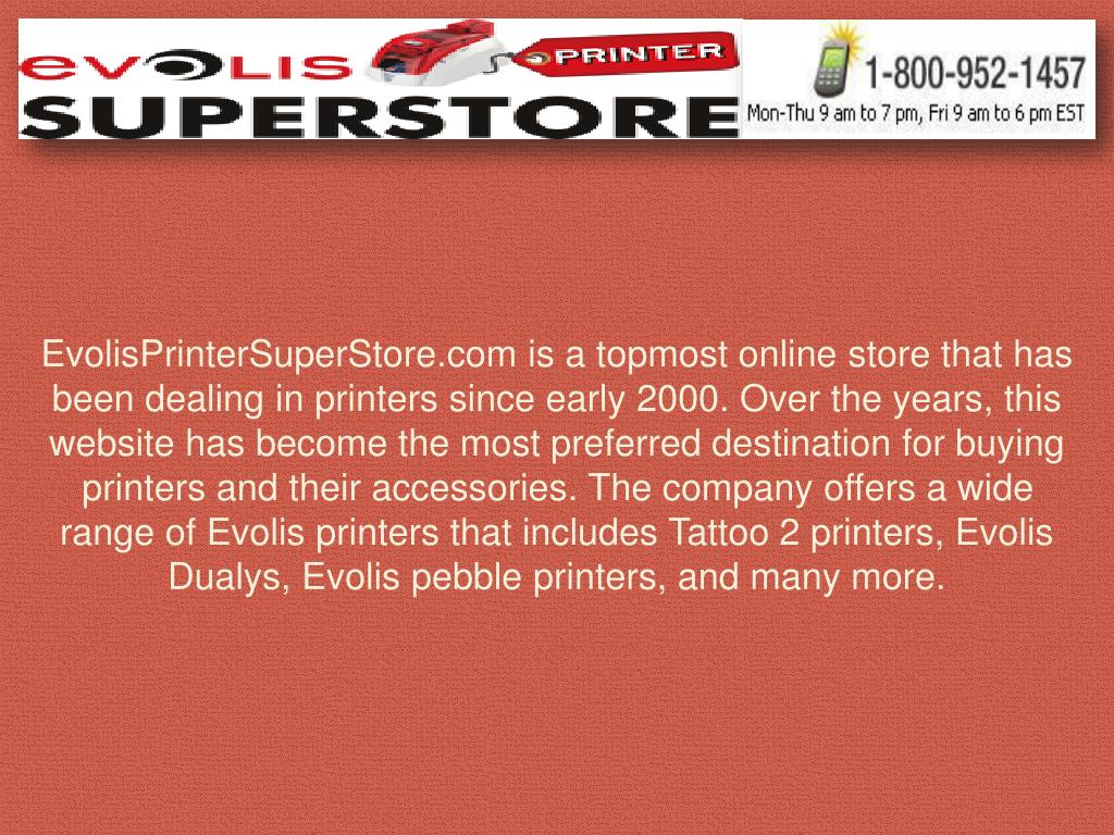 EvolisPrinterSuperStore.com is a topmost online store that has been dealing in printers since early 2000. Over the years, this website has become the most preferred destination for buying printers and their accessories. The company offers a wide range of Evolis printers that includes Tattoo 2 printers, Evolis Dualys, Evolis pebble printers, and many more.