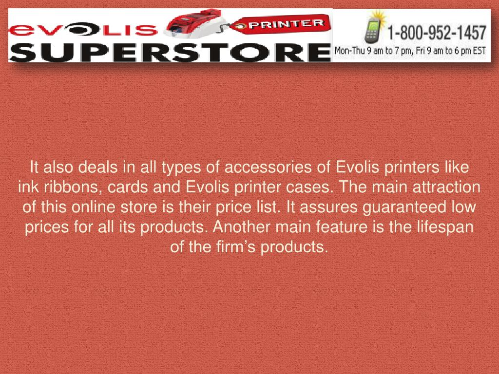 It also deals in all types of accessories of Evolis printers like ink ribbons, cards and Evolis printer cases. The main attraction of this online store is their price list. It assures guaranteed low prices for all its products. Another main feature is the lifespan of the firm's products.