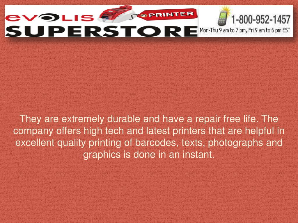 They are extremely durable and have a repair free life. The company offers high tech and latest printers that are helpful in excellent quality printing of barcodes, texts, photographs and graphics is done in an instant.