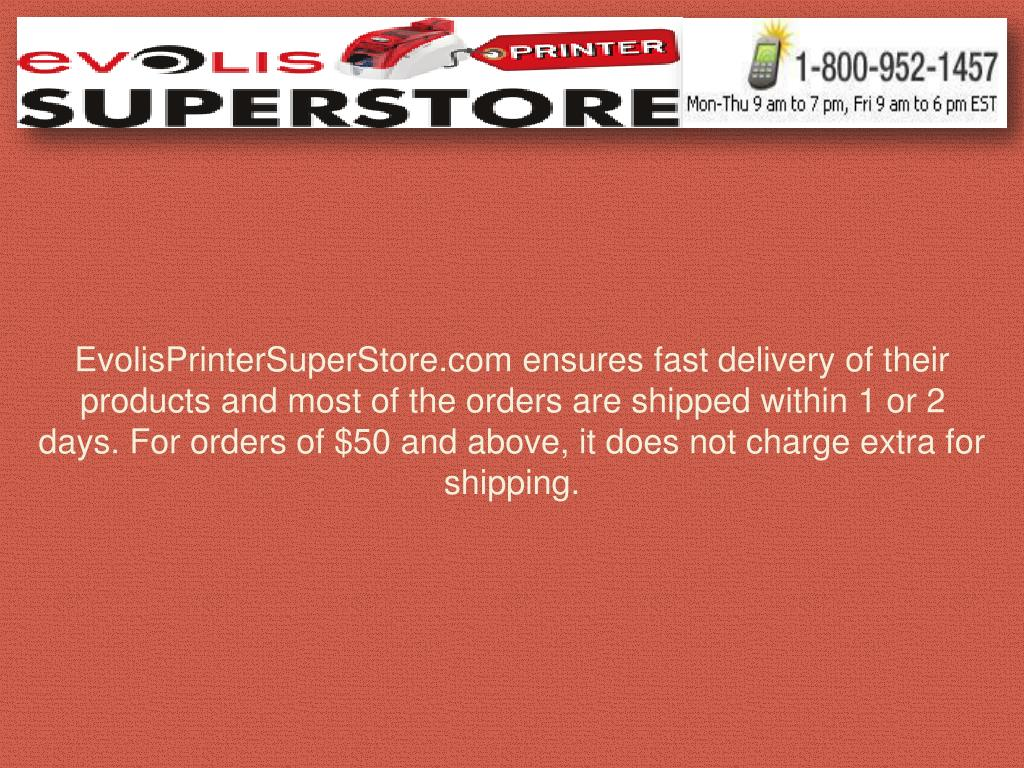 EvolisPrinterSuperStore.com ensures fast delivery of their products and most of the orders are shipped within 1 or 2 days. For orders of $50 and above, it does not charge extra for shipping.