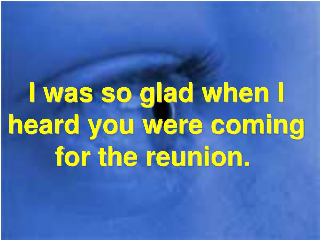 I was so glad when I heard you were coming for the reunion.
