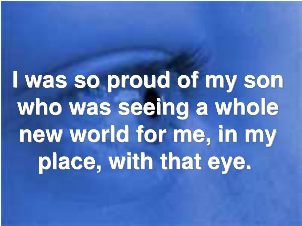 I was so proud of my son who was seeing a whole new world for me, in my place, with that eye.