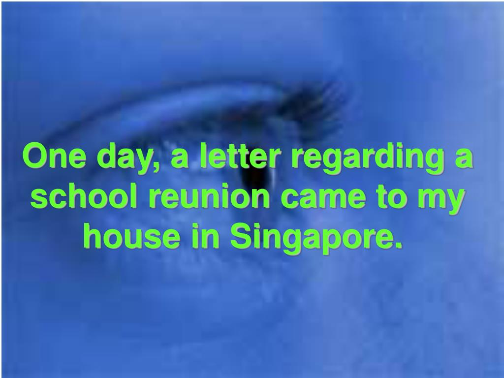 One day, a letter regarding a school reunion came to my house in Singapore.