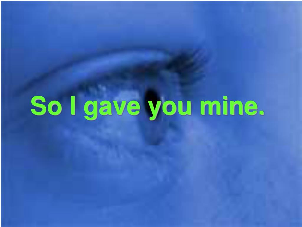 So I gave you mine.