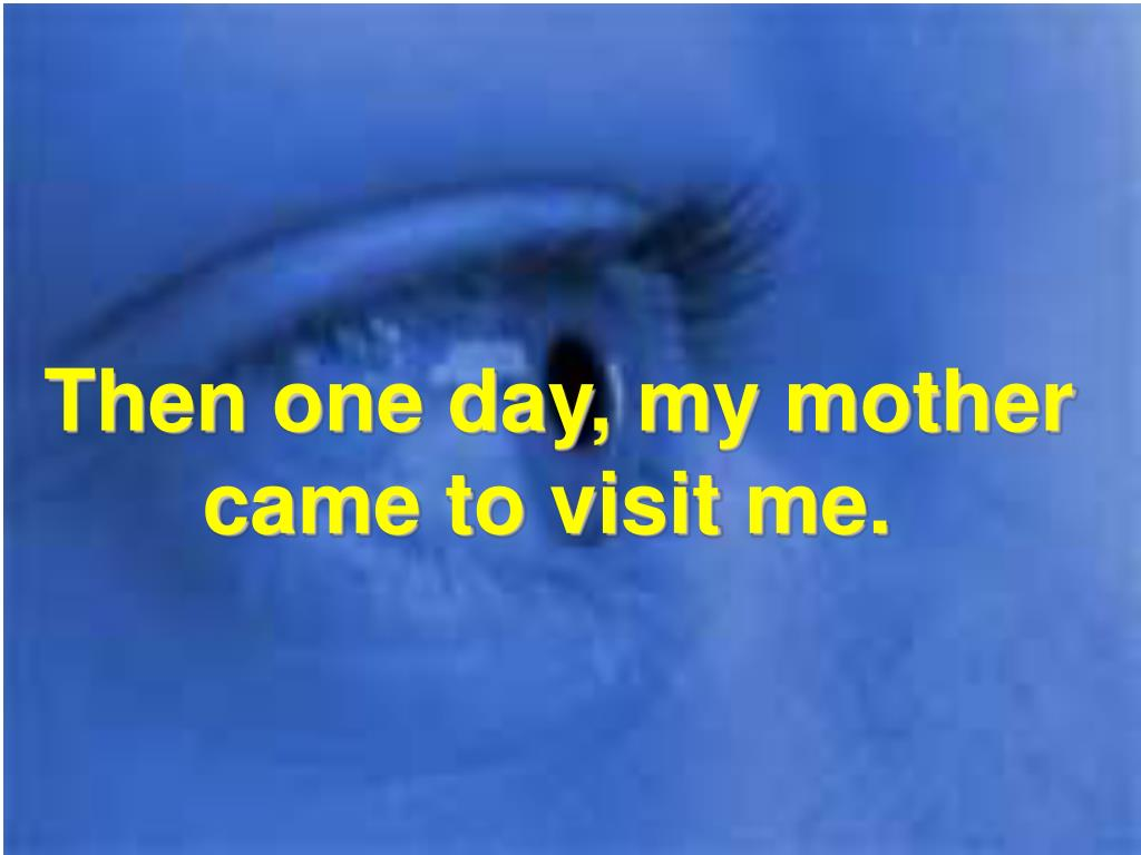 Then one day, my mother came to visit me.