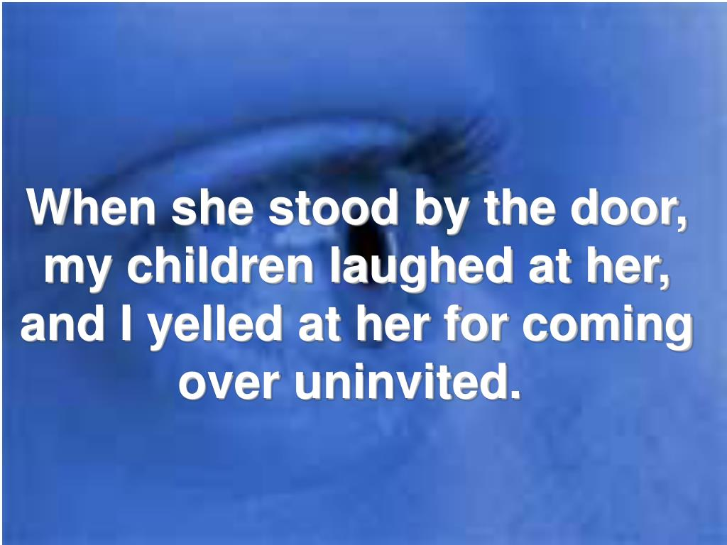 When she stood by the door, my children laughed at her, and I yelled at her for coming over uninvited.