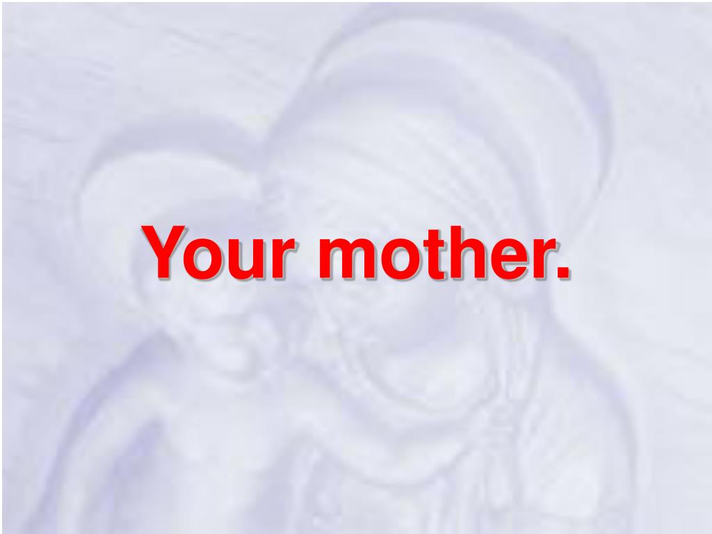 Your mother.