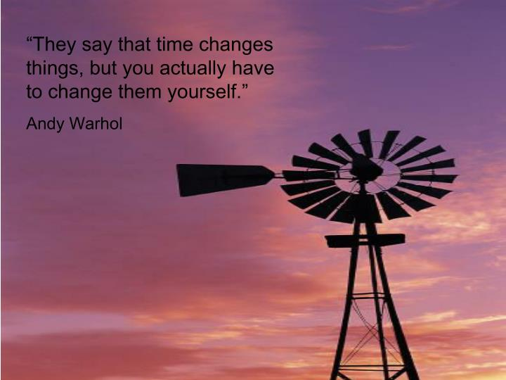 """""""They say that time changes things, but you actually have to change them yourself."""""""