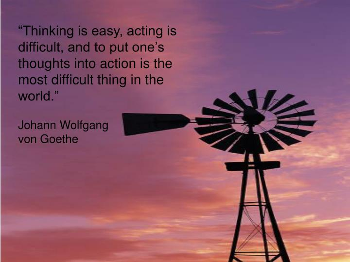 """""""Thinking is easy, acting is difficult, and to put one's thoughts into action is the most difficult thing in the world."""""""