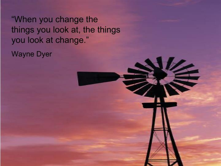 """""""When you change the things you look at, the things you look at change."""""""