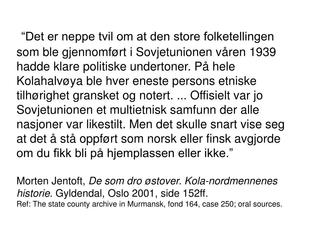 """""""Det er neppe tvil om at den store folketellingen som ble gjennomført i Sovjetunionen våren 1939 hadde klare politiske undertoner. På hele Kolahalvøya ble hver eneste persons etniske tilhørighet gransket og notert. ... Offisielt var jo Sovjetunionen et multietnisk samfunn der alle nasjoner var likestilt. Men det skulle snart vise seg at det å stå oppført som norsk eller finsk avgjorde om du fikk bli på hjemplassen eller ikke."""""""