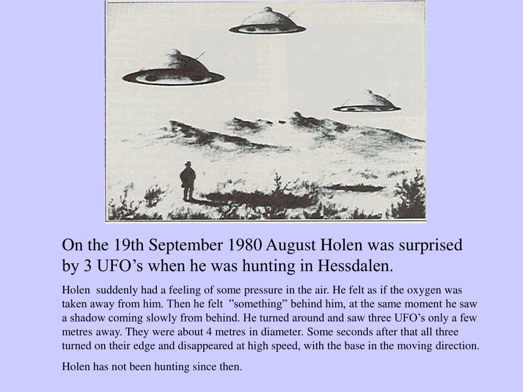 On the 19th September 1980 August Holen was surprised by 3 UFO's when he was hunting in Hessdalen.