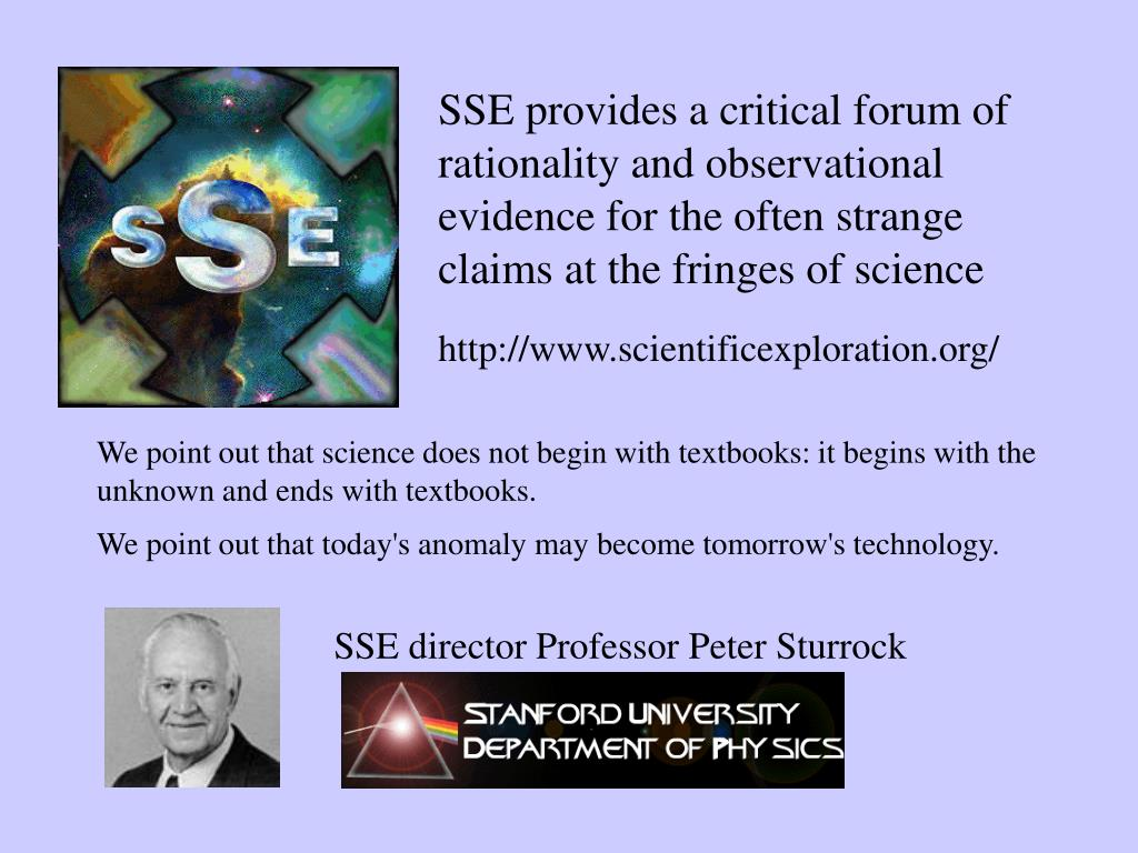 SSE provides a critical forum of rationality and observational evidence for the often strange claims at the fringes of science