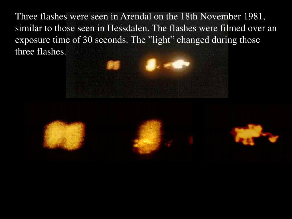 "Three flashes were seen in Arendal on the 18th November 1981, similar to those seen in Hessdalen. The flashes were filmed over an exposure time of 30 seconds. The ""light"" changed during those three flashes."