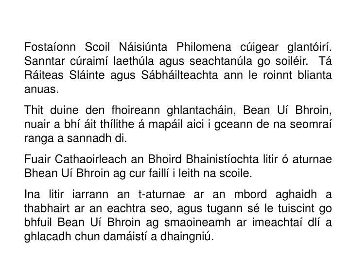 Fostaíonn Scoil Náisiúnta Philomena cúigear glantóirí. Sanntar cúraimí laethúla agus seachtanúla go soiléir.  Tá Ráiteas Sláinte agus Sábháilteachta ann le roinnt blianta anuas.