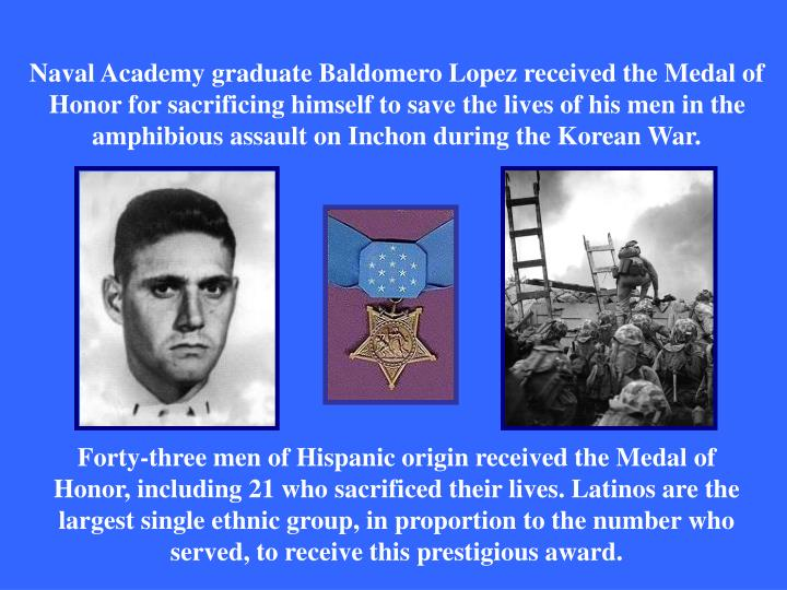 Naval Academy graduate Baldomero Lopez received the Medal of Honor for sacrificing himself to save the lives of his men in the amphibious assault on Inchon during the Korean War.