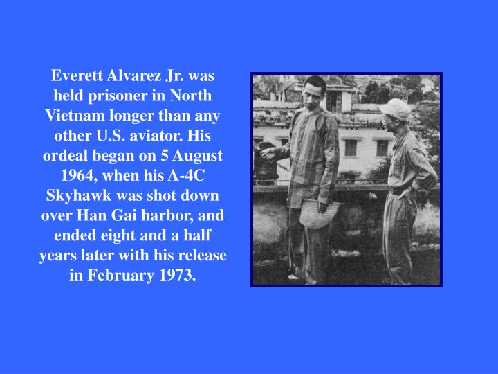 Everett Alvarez Jr. was held prisoner in North Vietnam longer than any other U.S. aviator. His ordeal began on 5 August 1964, when his A-4C Skyhawk was shot down over Han Gai harbor, and ended eight and a half years later with his release in February 1973.