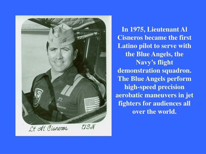 In 1975, Lieutenant Al Cisneros became the first Latino pilot to serve with the Blue Angels, the Navy's flight demonstration squadron. The Blue Angels perform high-speed precision aerobatic maneuvers in jet fighters for audiences all over the world.